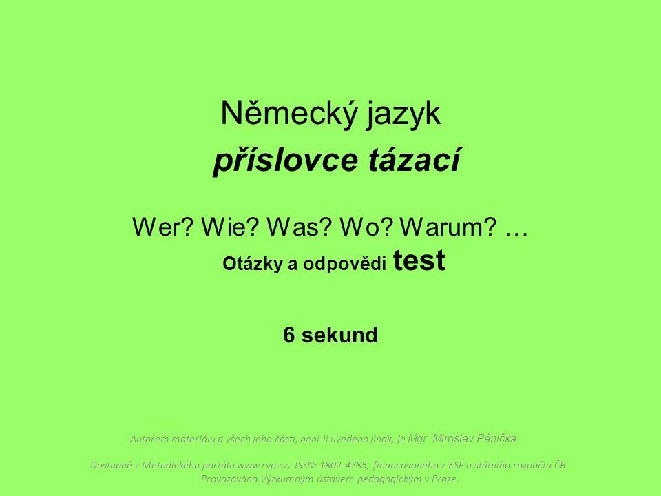 Německý jazyk příslovce tázací Wer? Wie? Was? Wo? Warum? … Otázky a odpovědi test 6 sekund Autorem materiálu a všech jeho částí, není-li uvedeno jinak