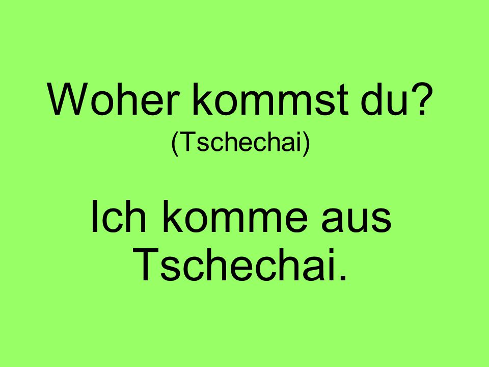 Woher kommst du? (Tschechai) Ich komme aus Tschechai.