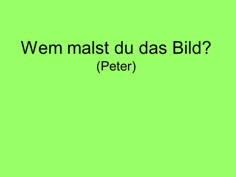 Wen malst du? (Peter)