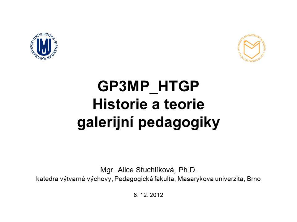 GP3MP_HTGP Historie a teorie galerijní pedagogiky Mgr. Alice Stuchlíková, Ph.D. katedra výtvarné výchovy, Pedagogická fakulta, Masarykova univerzita,