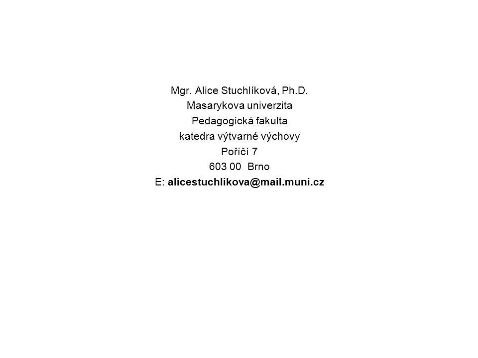 Mgr. Alice Stuchlíková, Ph.D. Masarykova univerzita Pedagogická fakulta katedra výtvarné výchovy Poříčí 7 603 00 Brno E: alicestuchlikova@mail.muni.cz