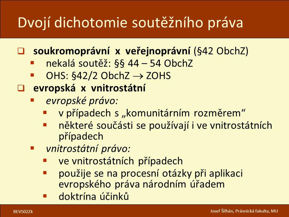 """BEV502Zk Josef Šilhán, Právnická fakulta, MU  soukromoprávní x veřejnoprávní (§42 ObchZ)  nekalá soutěž: §§ 44 – 54 ObchZ  OHS: §42/2 ObchZ  ZOHS  evropská x vnitrostátní  evropské právo:  v případech s """"komunitárním rozměrem  některé součásti se používají i ve vnitrostátních případech  vnitrostátní právo:  ve vnitrostátních případech  použije se na procesní otázky při aplikaci evropského práva národním úřadem  doktrína účinků Dvojí dichotomie soutěžního práva"""