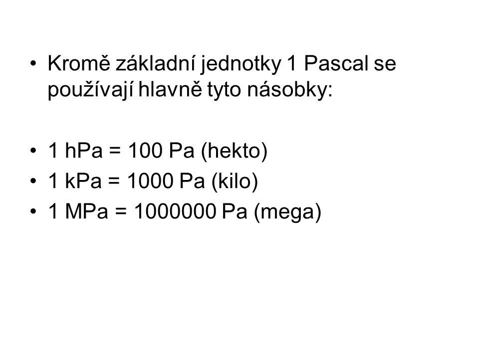 Kromě základní jednotky 1 Pascal se používají hlavně tyto násobky: 1 hPa = 100 Pa (hekto) 1 kPa = 1000 Pa (kilo) 1 MPa = 1000000 Pa (mega)