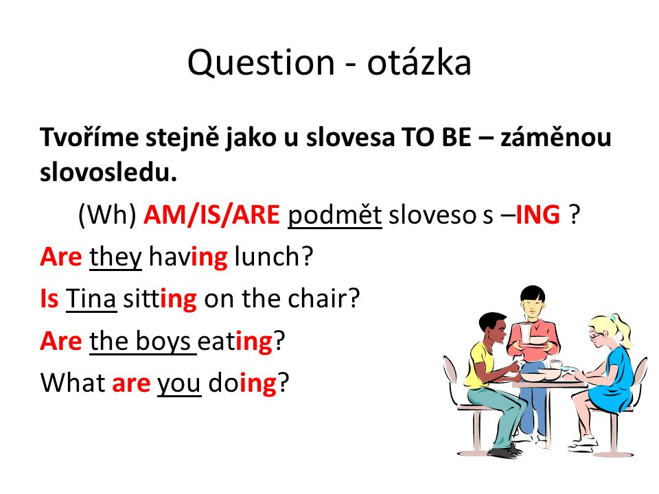 Question - otázka Tvoříme stejně jako u slovesa TO BE – záměnou slovosledu. (Wh) AM/IS/ARE podmět sloveso s –ING ? Are they having lunch? Is Tina sitt