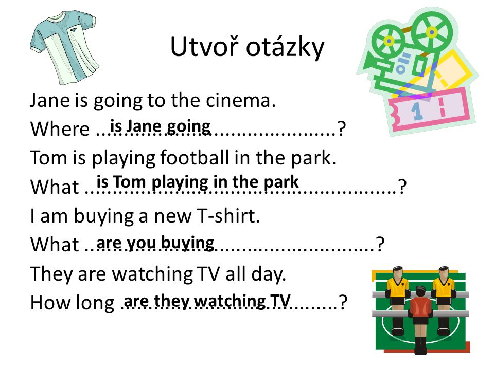Utvoř otázky Jane is going to the cinema.Where............................................