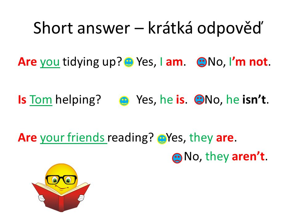 Short answer – krátká odpověď Are you tidying up?Yes, I am. No, I'm not. Is Tom helping?Yes, he is. No, he isn't. Are your friends reading?Yes, they a