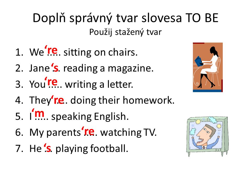 Doplň správný tvar slovesa TO BE Použij stažený tvar 1.We..... sitting on chairs. 2.Jane... reading a magazine. 3.You..... writing a letter. 4.They...