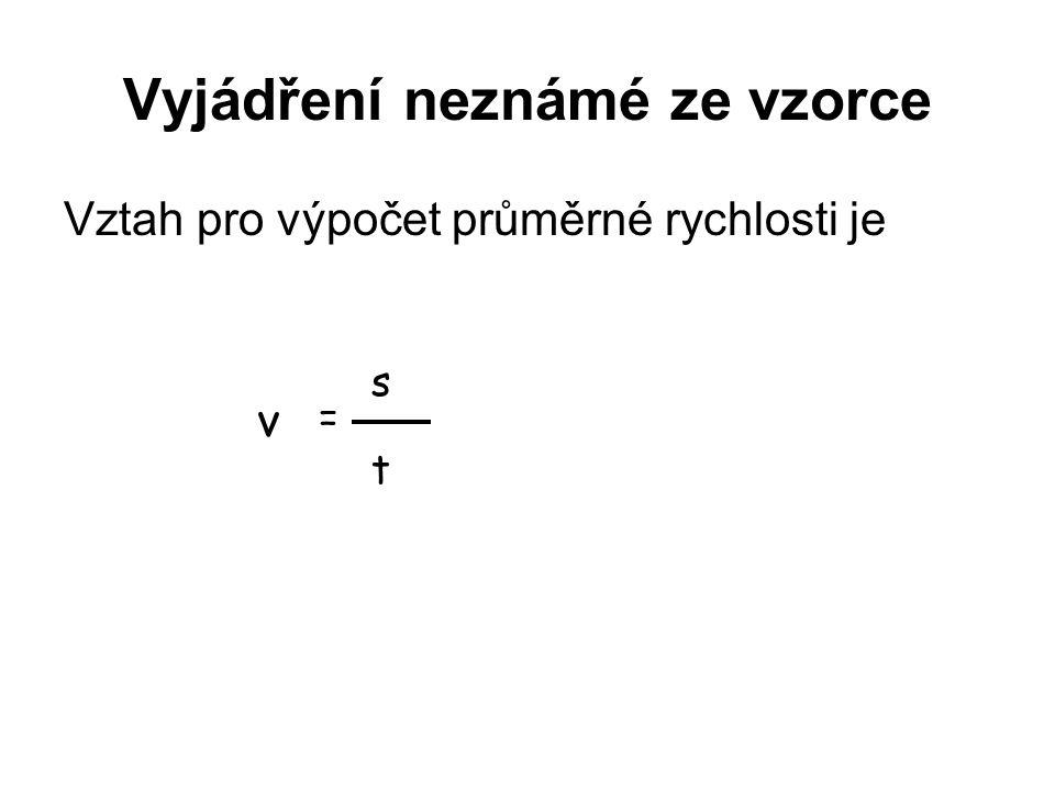 Vyjádření neznámé ze vzorce Vztah pro výpočet průměrné rychlosti je v = s t