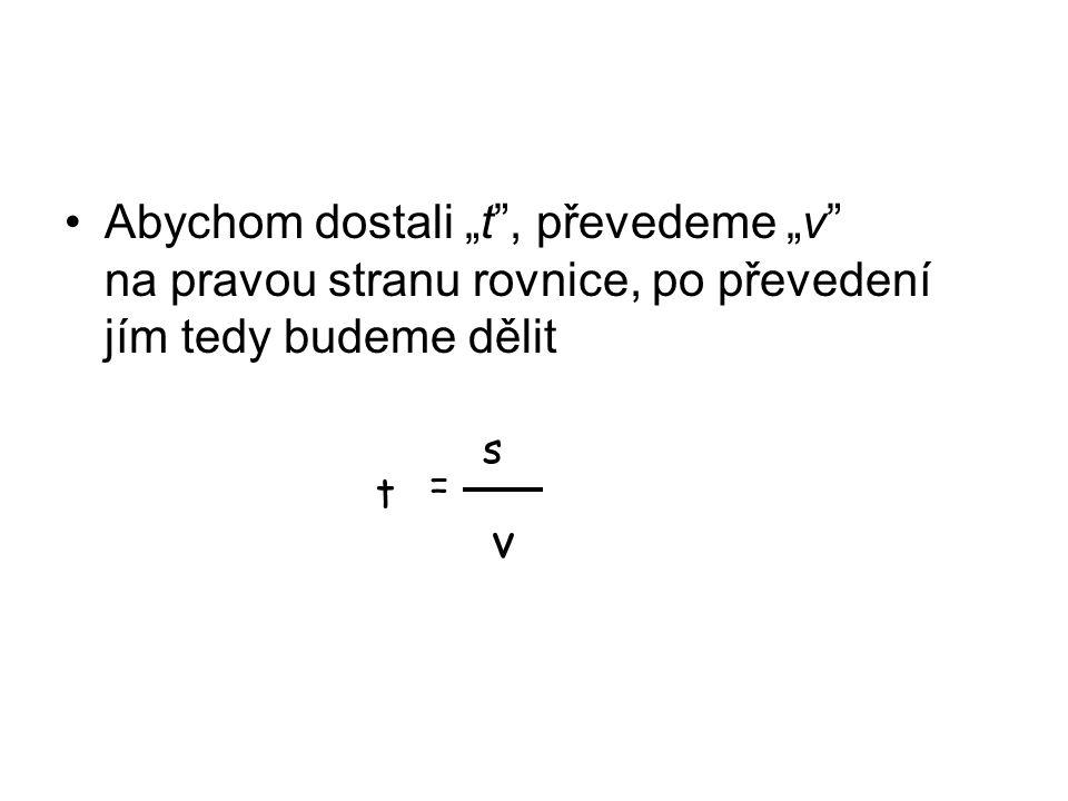 """Abychom dostali """"t , převedeme """"v na pravou stranu rovnice, po převedení jím tedy budeme dělit v = s t"""