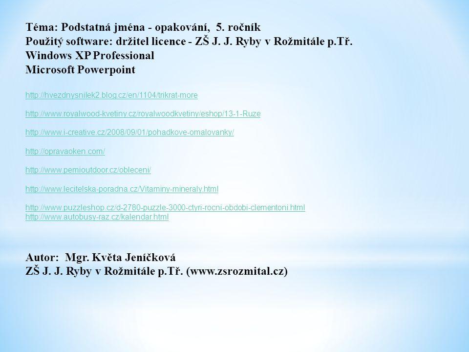 Téma: Podstatná jména - opakování, 5. ročník Použitý software: držitel licence - ZŠ J. J. Ryby v Rožmitále p.Tř. Windows XP Professional Microsoft Pow