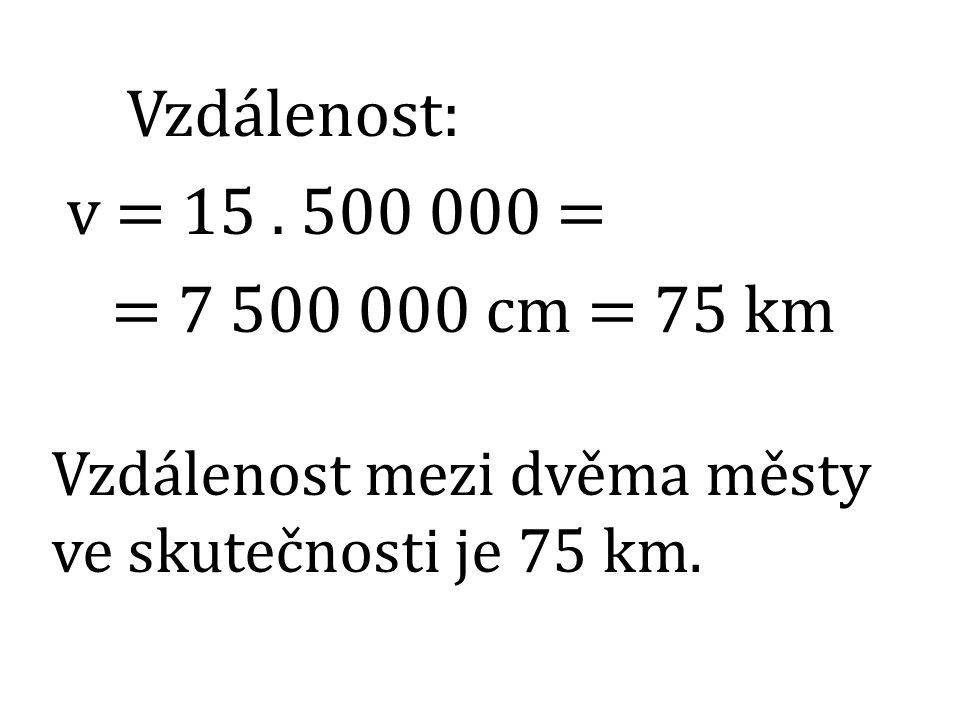 Vzdálenost: v = 15. 500 000 = = 7 500 000 cm = 75 km Vzdálenost mezi dvěma městy ve skutečnosti je 75 km.
