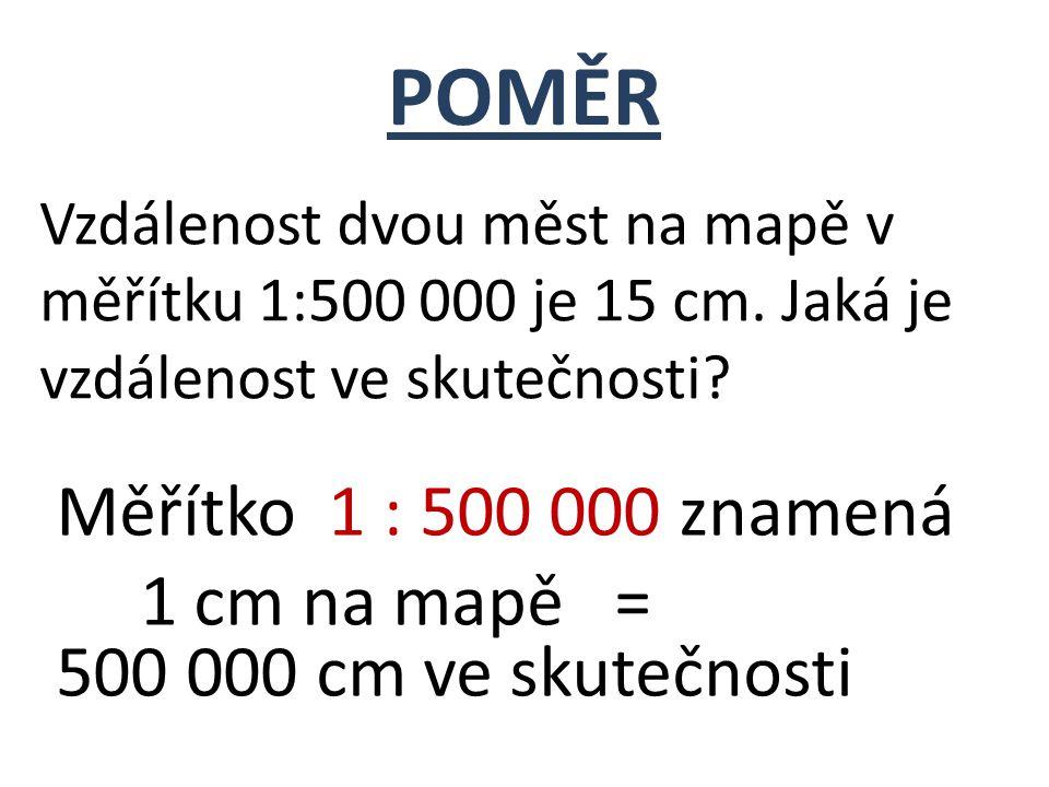 Vzdálenost dvou měst na mapě v měřítku 1:500 000 je 15 cm. Jaká je vzdálenost ve skutečnosti? POMĚR Měřítko 1 : 500 000 znamená 1 cm na mapě = 500 000