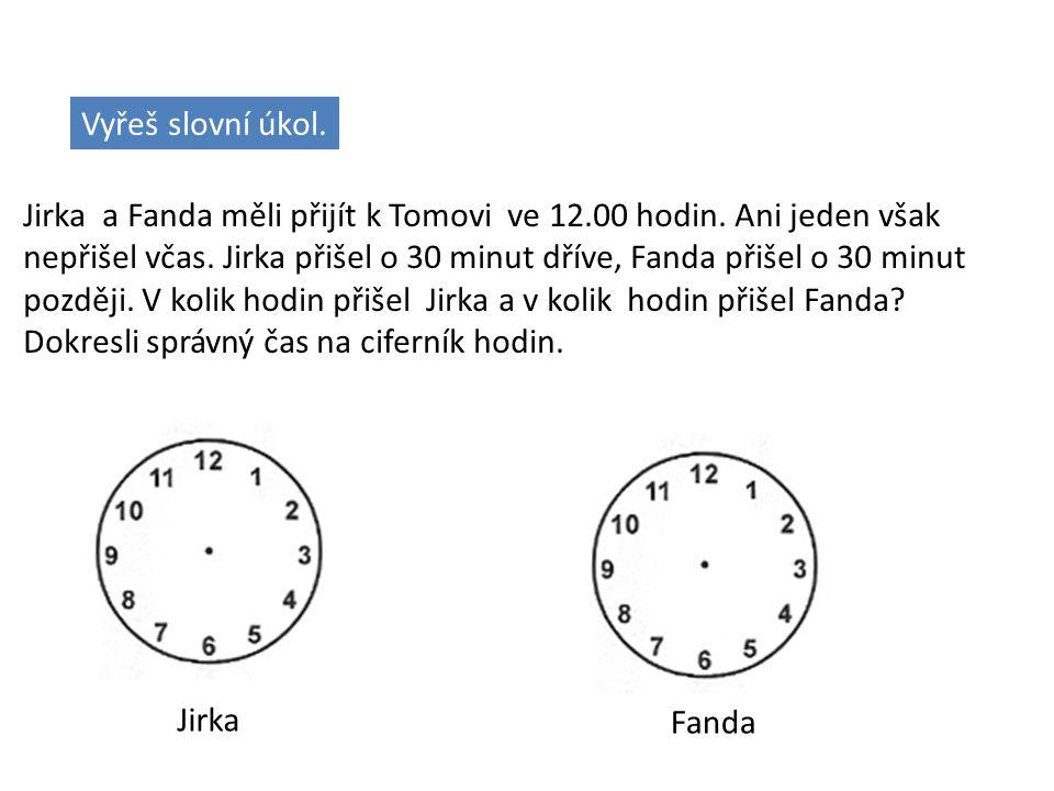 Vyřeš slovní úkol. Jirka a Fanda měli přijít k Tomovi ve 12.00 hodin. Ani jeden však nepřišel včas. Jirka přišel o 30 minut dříve, Fanda přišel o 30 m