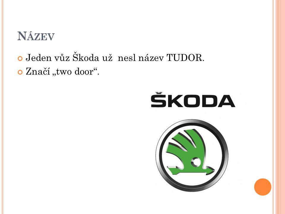 """N ÁZEV Jeden vůz Škoda už nesl název TUDOR. Značí """"two door ."""