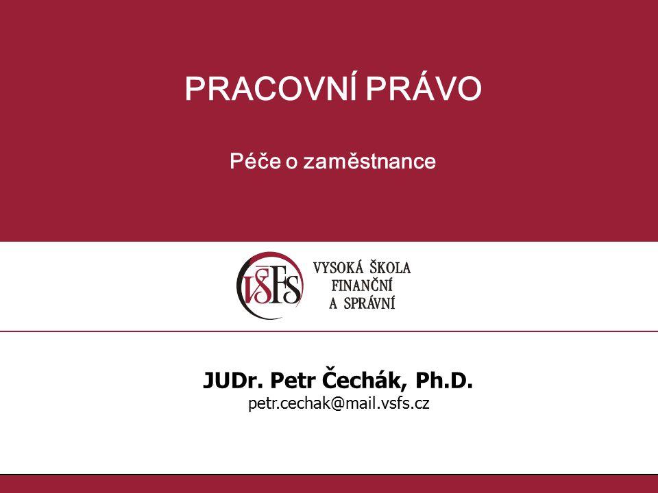 PRACOVNÍ PRÁVO Péče o zaměstnance JUDr. Petr Čechák, Ph.D. petr.cechak@mail.vsfs.cz