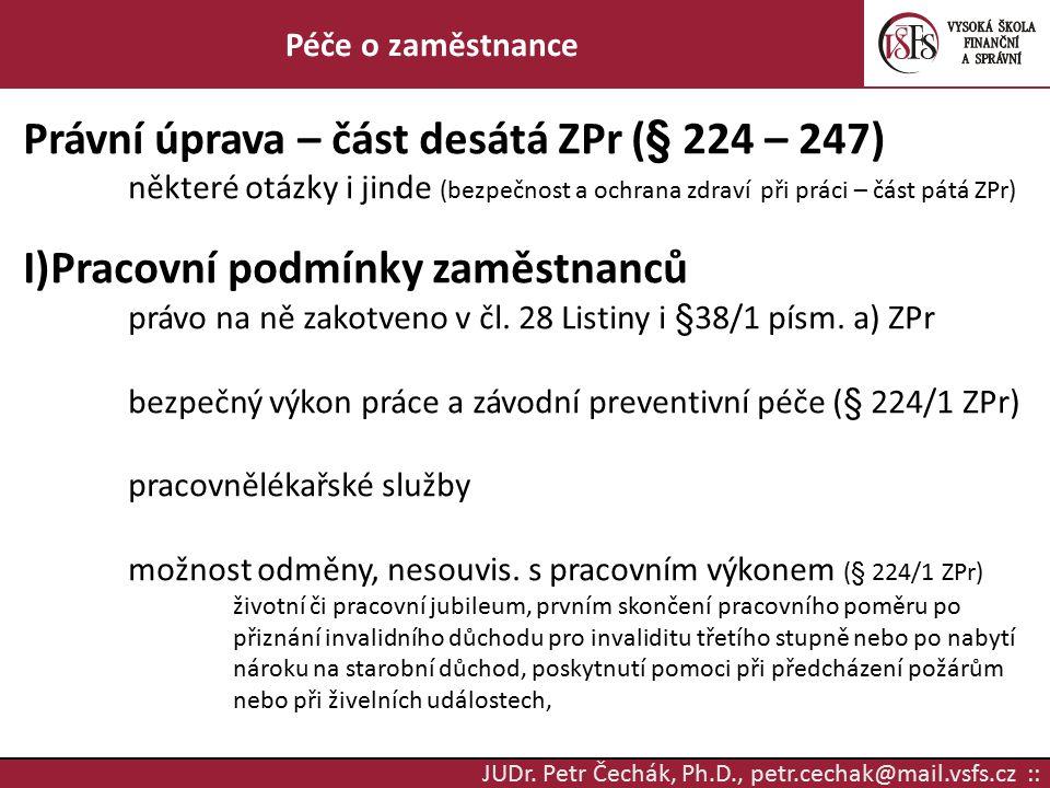 JUDr. Petr Čechák, Ph.D., petr.cechak@mail.vsfs.cz :: Péče o zaměstnance Právní úprava – část desátá ZPr (§ 224 – 247) některé otázky i jinde (bezpečn