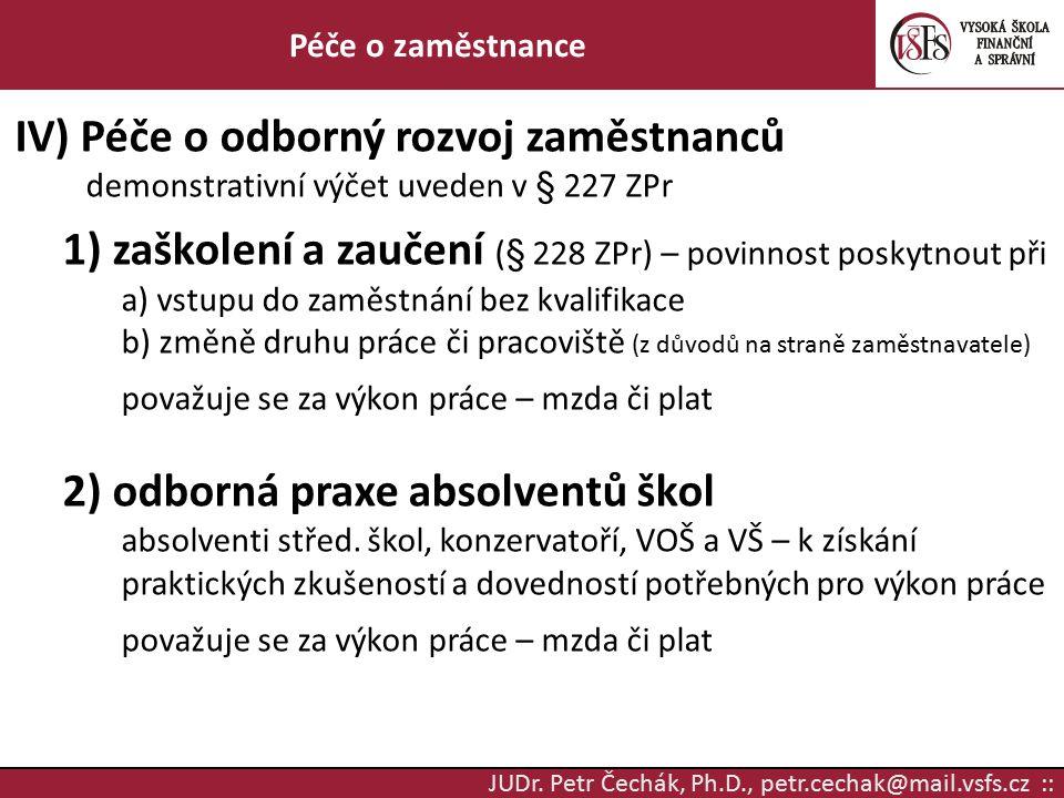 JUDr. Petr Čechák, Ph.D., petr.cechak@mail.vsfs.cz :: Péče o zaměstnance IV) Péče o odborný rozvoj zaměstnanců demonstrativní výčet uveden v § 227 ZPr