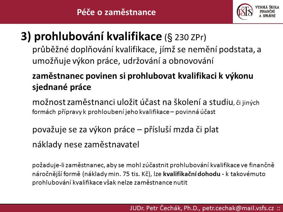 JUDr. Petr Čechák, Ph.D., petr.cechak@mail.vsfs.cz :: Péče o zaměstnance 3) prohlubování kvalifikace (§ 230 ZPr) průběžné doplňování kvalifikace, jímž
