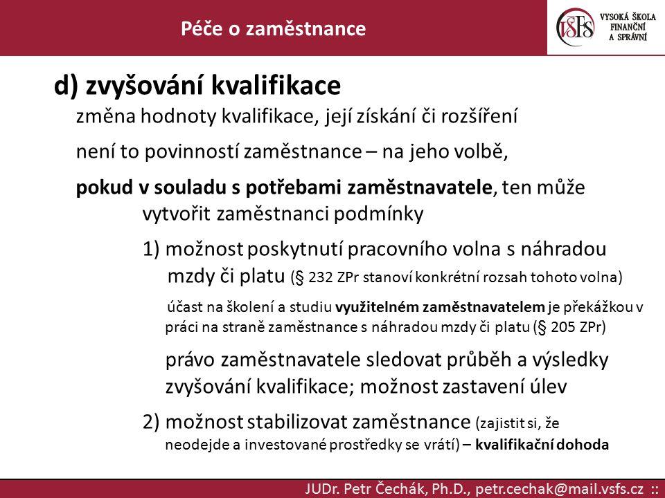 JUDr. Petr Čechák, Ph.D., petr.cechak@mail.vsfs.cz :: Péče o zaměstnance d) zvyšování kvalifikace změna hodnoty kvalifikace, její získání či rozšíření