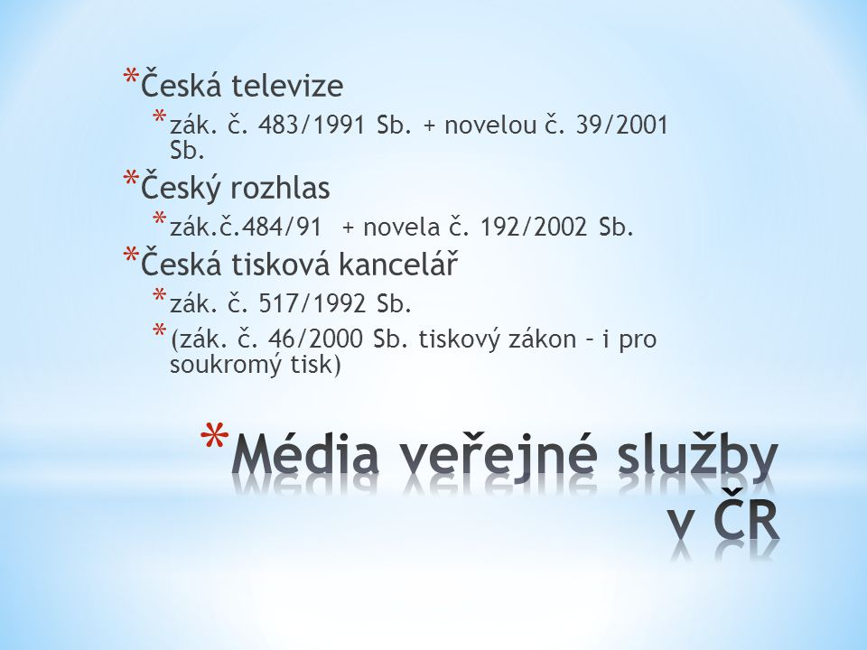 * Česká televize * zák. č. 483/1991 Sb. + novelou č. 39/2001 Sb. * Český rozhlas * zák.č.484/91 + novela č. 192/2002 Sb. * Česká tisková kancelář * zá