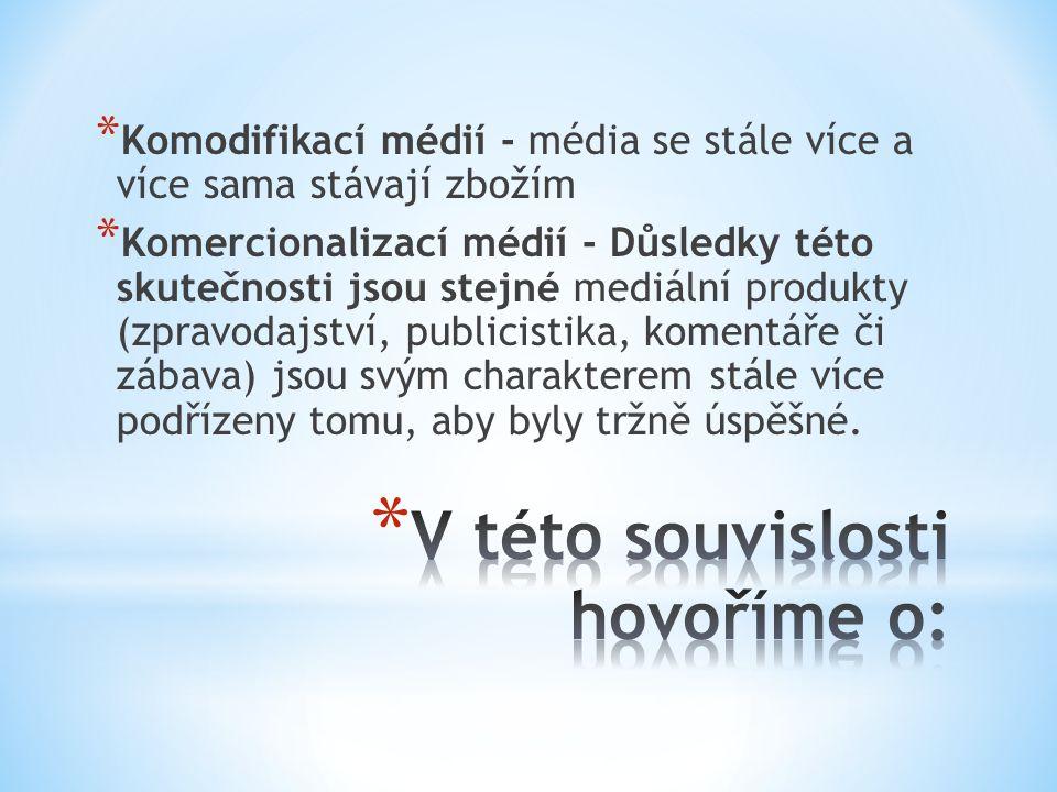 * Komodifikací médií - média se stále více a více sama stávají zbožím * Komercionalizací médií - Důsledky této skutečnosti jsou stejné mediální produk