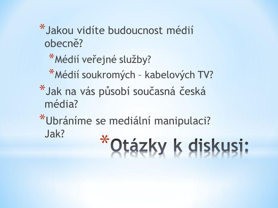 * Jakou vidíte budoucnost médií obecně? * Médií veřejné služby? * Médií soukromých – kabelových TV? * Jak na vás působí současná česká média? * Ubrání