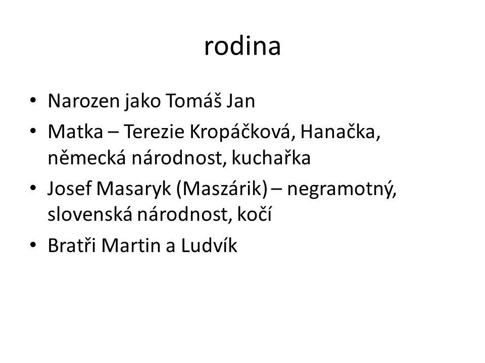 rodina Narozen jako Tomáš Jan Matka – Terezie Kropáčková, Hanačka, německá národnost, kuchařka Josef Masaryk (Maszárik) – negramotný, slovenská národn