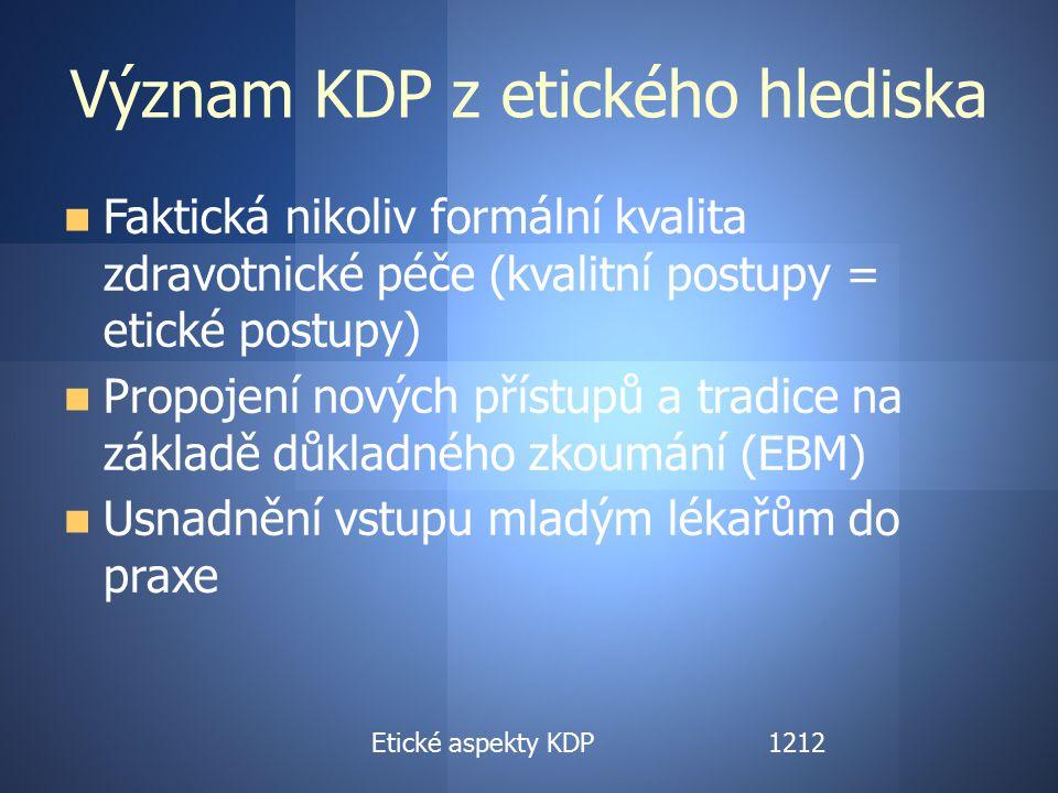 Etické aspekty KDP Význam KDP z etického hlediska Faktická nikoliv formální kvalita zdravotnické péče (kvalitní postupy = etické postupy) Propojení nových přístupů a tradice na základě důkladného zkoumání (EBM) Usnadnění vstupu mladým lékařům do praxe Etické aspekty KDP1212