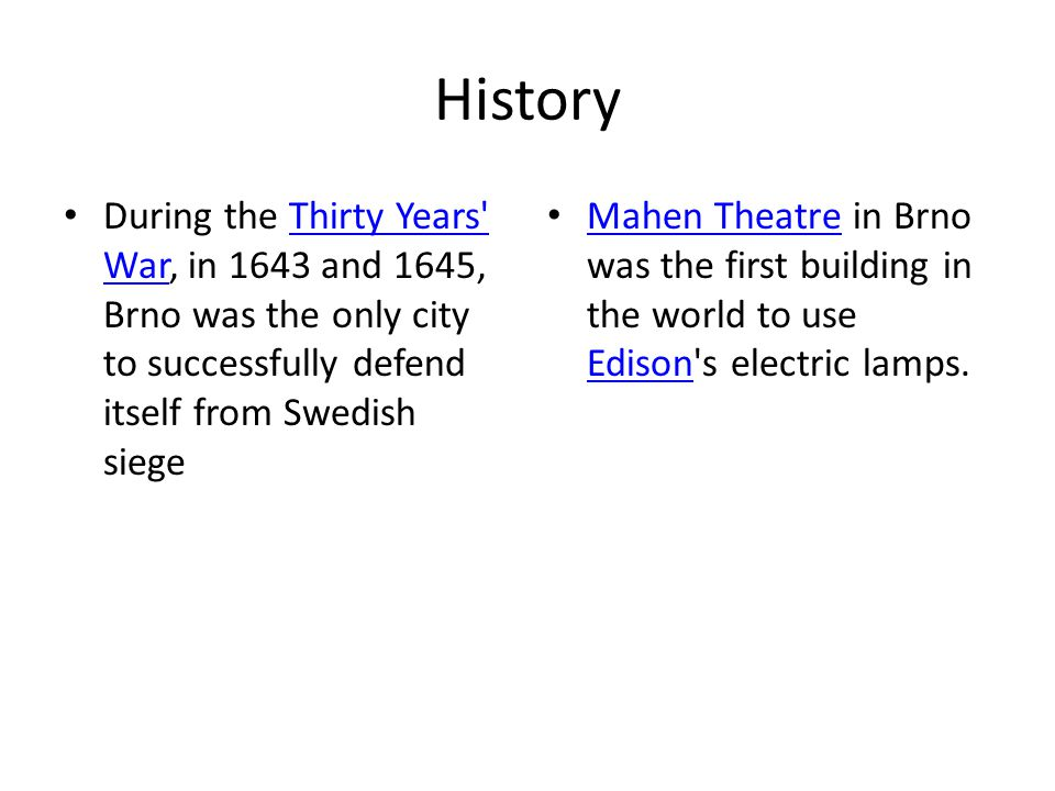 History During the Thirty Years War, in 1643 and 1645, Brno was the only city to successfully defend itself from Swedish siegeThirty Years War Mahen Theatre in Brno was the first building in the world to use Edison s electric lamps.