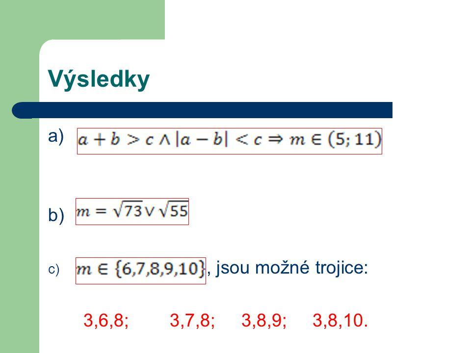 Výsledky a) b) c), jsou možné trojice: 3,6,8; 3,7,8; 3,8,9; 3,8,10.