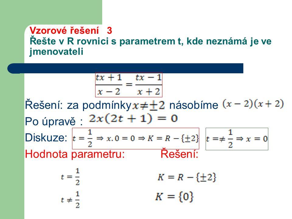Vzorové řešení 3 Řešte v R rovnici s parametrem t, kde neznámá je ve jmenovateli Řešení: za podmínky násobíme Po úpravě : Diskuze: Hodnota parametru: Řešení: