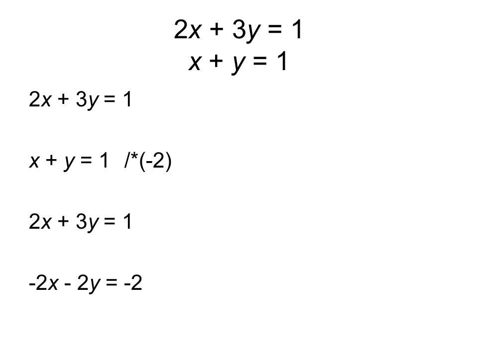 2x + 3y = 1 x + y = 1 2x + 3y = 1 x + y = 1/*(-2) 2x + 3y = 1 -2x - 2y = -2