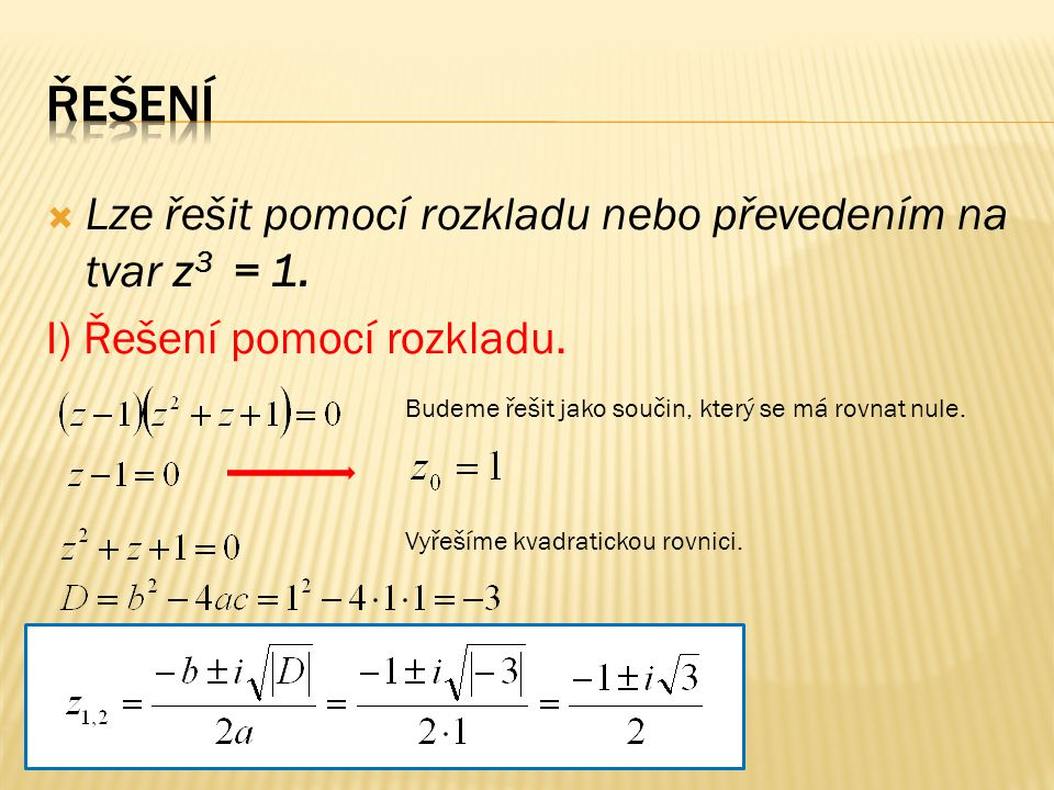  Lze řešit pomocí rozkladu nebo převedením na tvar z 3 = 1.