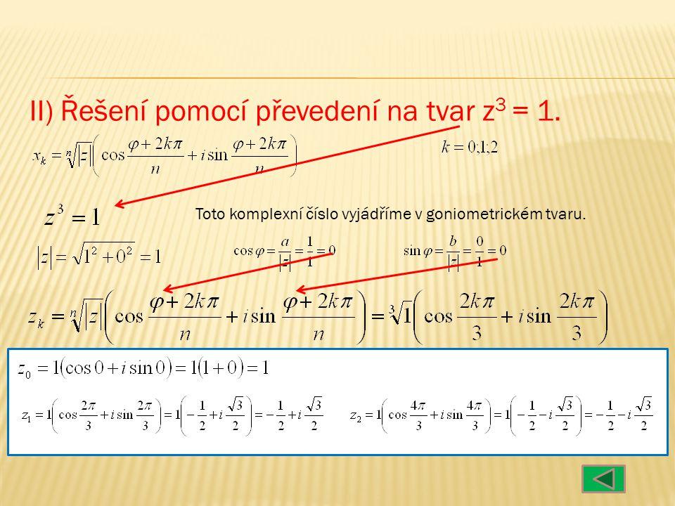 II) Řešení pomocí převedení na tvar z 3 = 1. Toto komplexní číslo vyjádříme v goniometrickém tvaru.