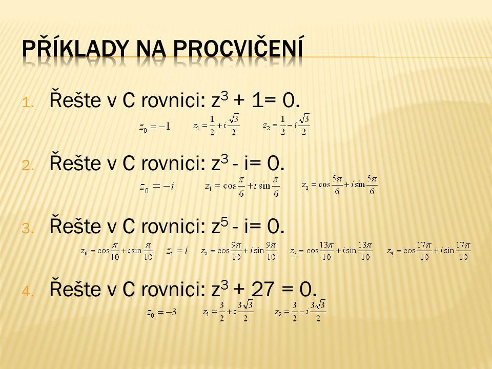 1. Řešte v C rovnici: z 3 + 1= 0. 2. Řešte v C rovnici: z 3 - i= 0.