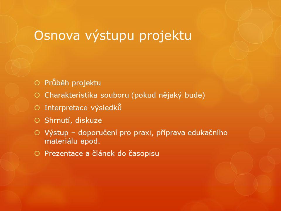 Osnova výstupu projektu  Průběh projektu  Charakteristika souboru (pokud nějaký bude)  Interpretace výsledků  Shrnutí, diskuze  Výstup – doporuče