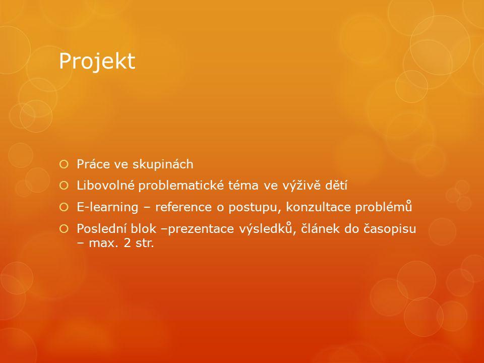 Projekt  Práce ve skupinách  Libovolné problematické téma ve výživě dětí  E-learning – reference o postupu, konzultace problémů  Poslední blok –prezentace výsledků, článek do časopisu – max.