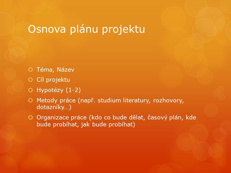 Osnova plánu projektu  Téma, Název  Cíl projektu  Hypotézy (1-2)  Metody práce (např. studium literatury, rozhovory, dotazníky…)  Organizace prác