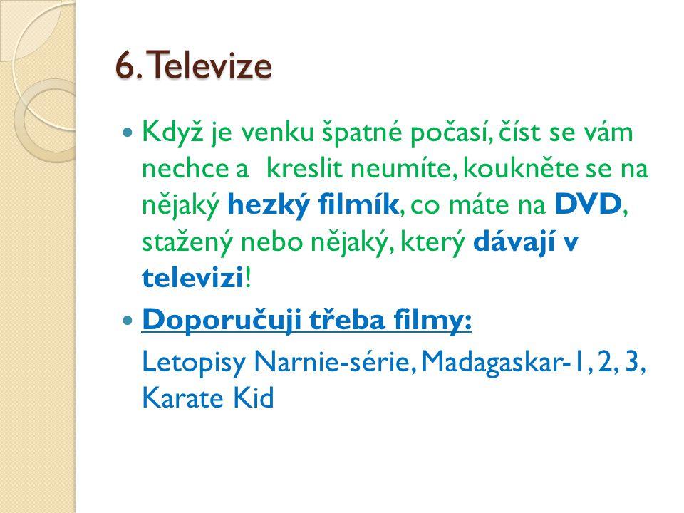 6. Televize Když je venku špatné počasí, číst se vám nechce a kreslit neumíte, koukněte se na nějaký hezký filmík, co máte na DVD, stažený nebo nějaký