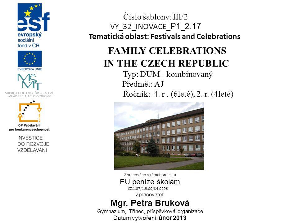 Číslo šablony: III/2 VY_32_INOVACE_ P1 _ 2.17 Tematická oblast: Festivals and Celebrations FAMILY CELEBRATIONS IN THE CZECH REPUBLIC Typ: DUM - kombinovaný Předmět: AJ Ročník: 4.