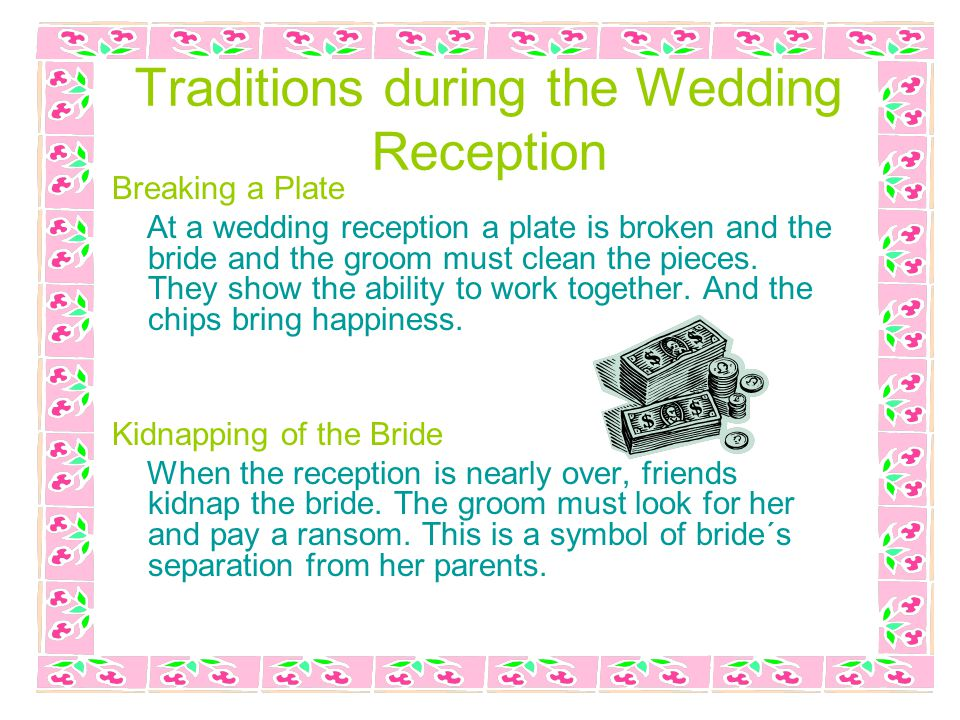 Traditions during the Wedding Reception Breaking a Plate At a wedding reception a plate is broken and the bride and the groom must clean the pieces.