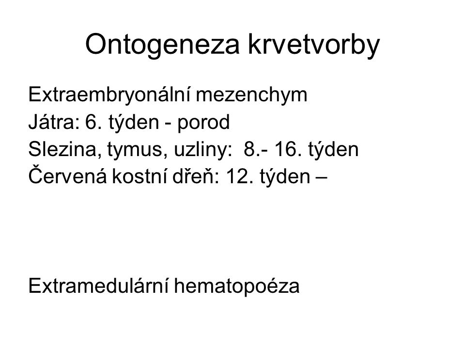 Ontogeneza krvetvorby Extraembryonální mezenchym Játra: 6. týden - porod Slezina, tymus, uzliny: 8.- 16. týden Červená kostní dřeň: 12. týden – Extram