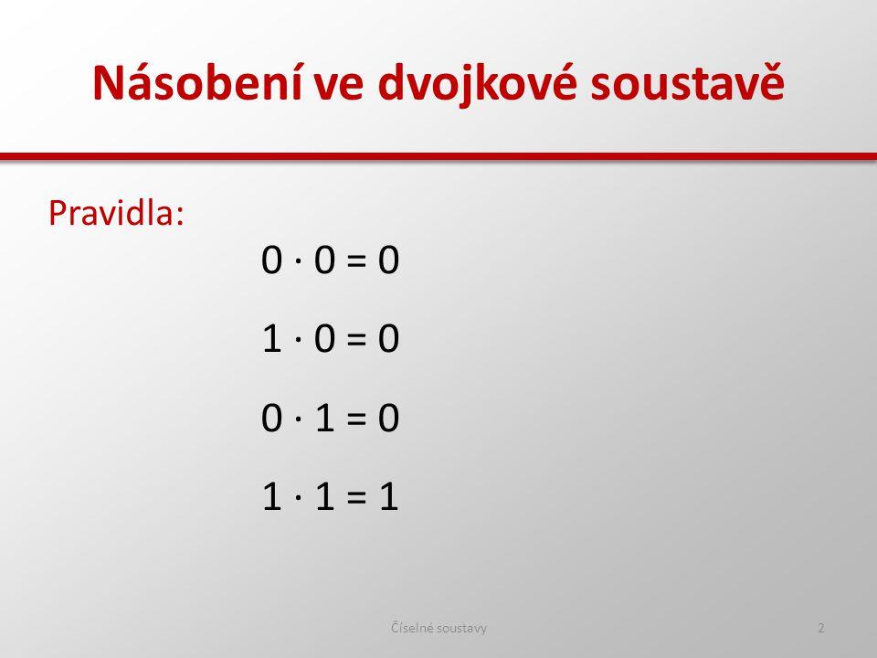 Násobení ve dvojkové soustavě Pravidla: Číselné soustavy2 0 ∙ 0 = 0 1 ∙ 0 = 0 0 ∙ 1 = 0 1 ∙ 1 = 1