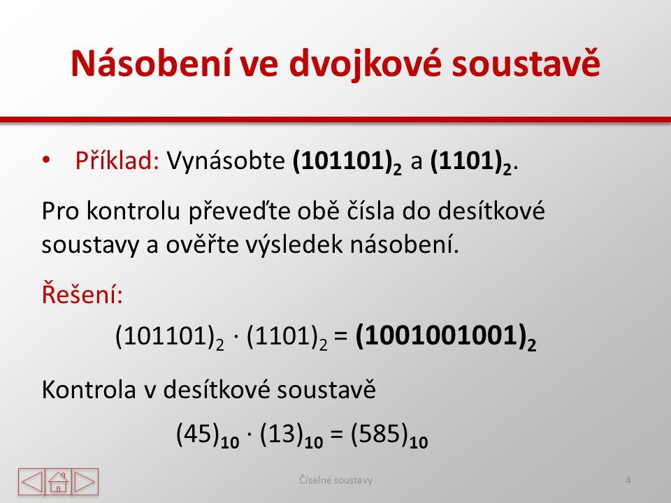 Násobení ve dvojkové soustavě Číselné soustavy4 Příklad: Vynásobte (101101) 2 a (1101) 2.