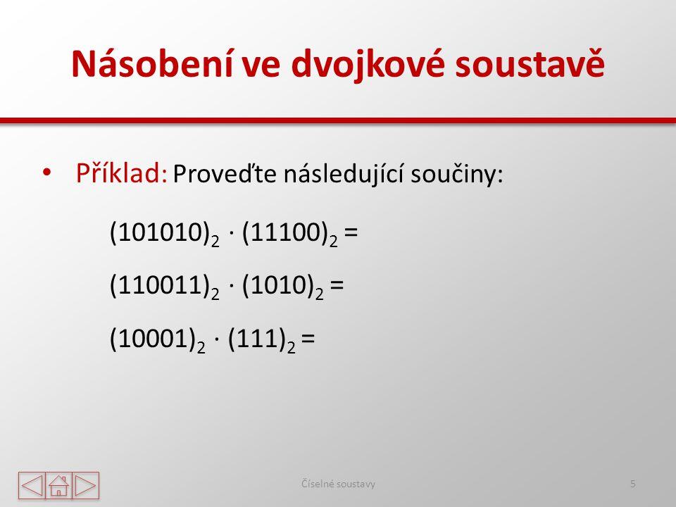 Násobení ve dvojkové soustavě Číselné soustavy5 Příklad : Proveďte následující součiny: (101010) 2 ∙ (11100) 2 = (110011) 2 ∙ (1010) 2 = (10001) 2 ∙ (111) 2 =