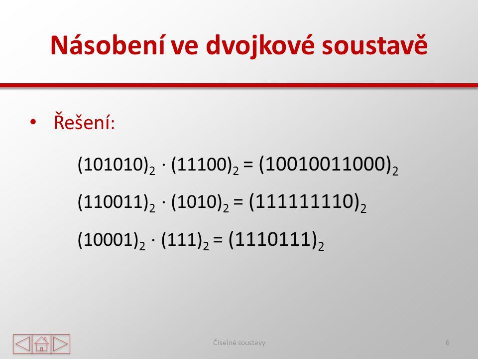 Násobení ve dvojkové soustavě Číselné soustavy6 Řešení : (101010) 2 ∙ (11100) 2 = (10010011000) 2 (110011) 2 ∙ (1010) 2 = (111111110) 2 (10001) 2 ∙ (111) 2 = (1110111) 2