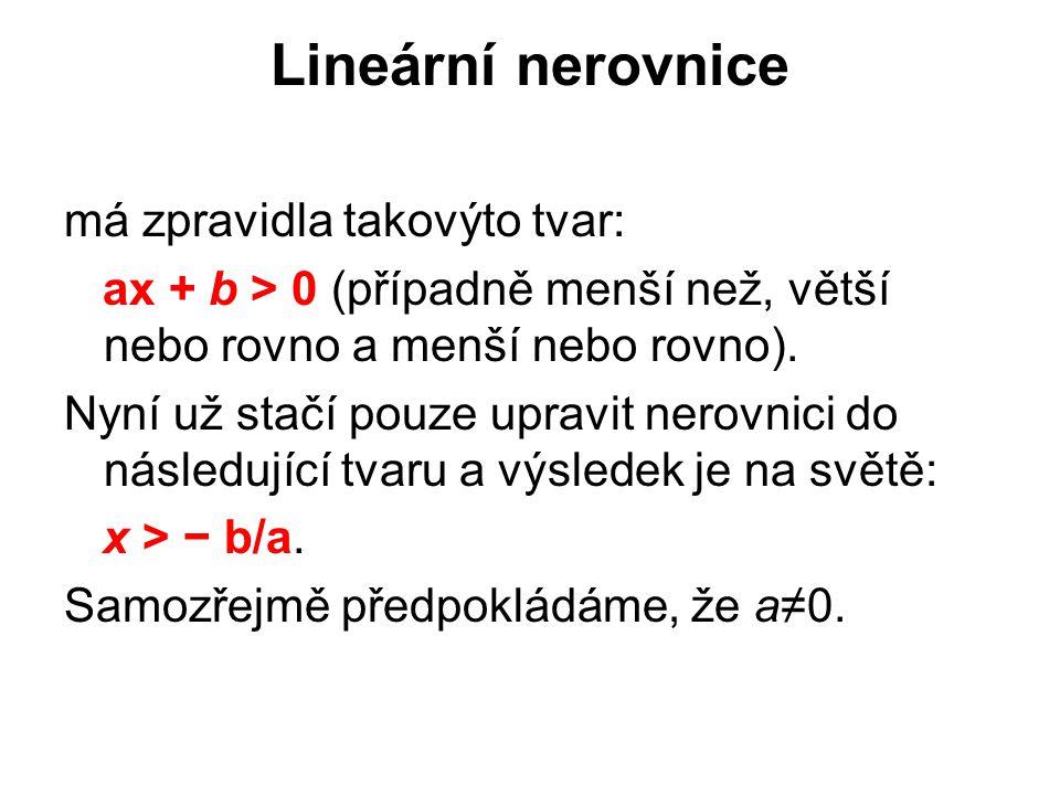 Lineární nerovnice má zpravidla takovýto tvar: ax + b > 0 (případně menší než, větší nebo rovno a menší nebo rovno).
