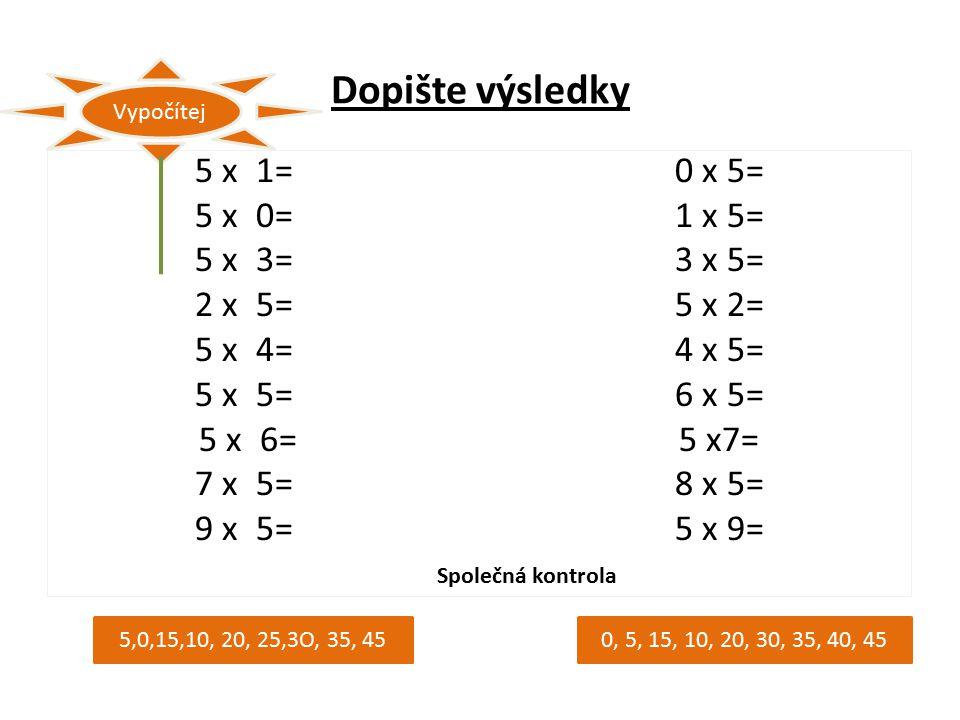 Dopište výsledky 5 x 1=0 x 5= 5 x 0=1 x 5= 5 x 3=3 x 5= 2 x 5=5 x 2= 5 x 4=4 x 5= 5 x 5=6 x 5= 5 x 6=5 x7= 7 x 5=8 x 5= 9 x 5=5 x 9= Vypočítej 5,0,15,10, 20, 25,3O, 35, 450, 5, 15, 10, 20, 30, 35, 40, 45 Společná kontrola