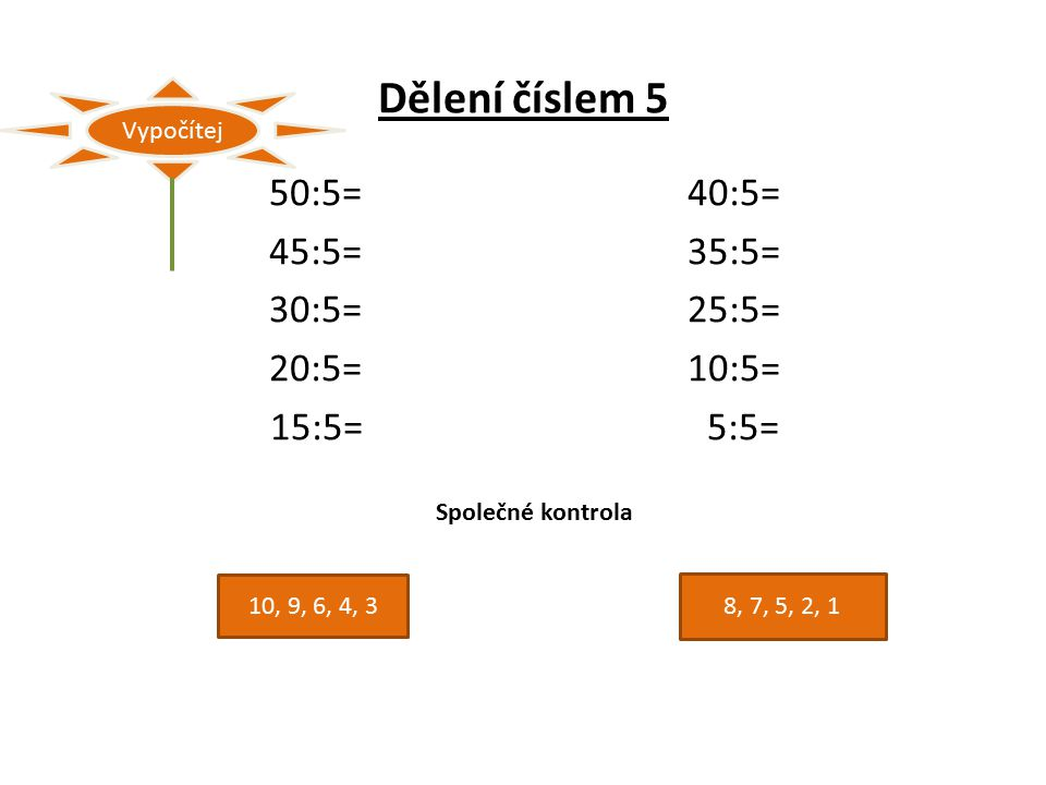 Dělení číslem 5 50:5=40:5= 45:5=35:5= 30:5=25:5= 20:5=10:5= 15:5= 5:5= Vypočítej Společné kontrola 10, 9, 6, 4, 3 8, 7, 5, 2, 1