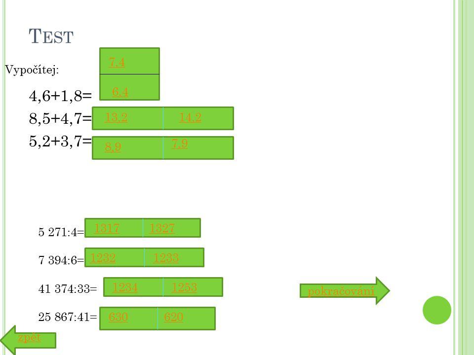 T EST 4,6+1,8= 8,5+4,7= 5,2+3,7= 7,4 6,4 13,214,2 pokračování 8,9 7,9 5 271:4= 7 394:6= 41 374:33= 25 867:41= 13171327 12321233 12531234 630620 Vypočítej: zpět